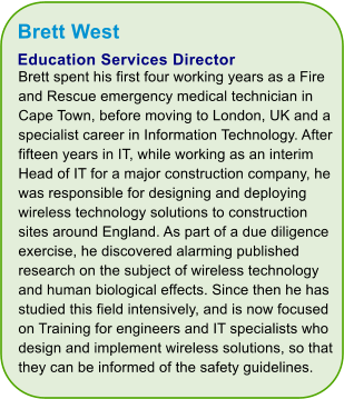 Brett West Education Services Director Brett spent his first four working years as a Fire and Rescue emergency medical technician in Cape Town, before moving to London, UK and a specialist career in Information Technology. After fifteen years in IT, while working as an interim Head of IT for a major construction company, he was responsible for designing and deploying wireless technology solutions to construction sites around England. As part of a due diligence exercise, he discovered alarming published research on the subject of wireless technology and human biological effects. Since then he has studied this field intensively, and is now focused on Training for engineers and IT specialists who design and implement wireless solutions, so that they can be informed of the safety guidelines.