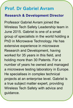 Prof. Dr Gabriel Avram Research & Development Director Professor Gabriel Avram joined the Wireless Tech Safety Leadership team in June 2015. Gabriel is one of a small group of specialists in the world holding a PhD in Microwave Technology. He has extensive experience in microwave Research and Development, having worked for 35 years in this field, and holding more than 30 Patents. For a number of years he owned and managed a microwave testing laboratory in Europe. He specialises in complex technical projects at an enterprise level. Gabriel is a true subject matter expert, providing Wireless Tech Safety with advice and guidance.