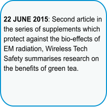 22 JUNE 2015: Second article in the series of supplements which protect against the bio-effects of EM radiation, Wireless Tech Safety summarises research on the benefits of green tea.