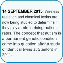 14 SEPTEMBER 2015: Wireless radiation and chemical toxins are now being studied to determine if they play a role in rising autism rates. The concept that autism is a permanent genetic condition came into question after a study of identical twins at Stanford in 2011.
