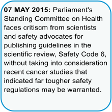 07 MAY 2015: Parliament's Standing Committee on Health faces critiscm from scientists and safety advocates for publishing guidelines in the scientific review, Safety Code 6, without taking into consideration recent cancer studies that indicated far tougher safety regulations may be warranted.