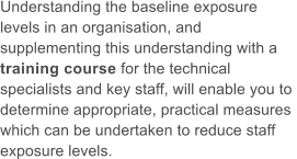 Understanding the baseline exposure  levels in an organisation, and  supplementing this understanding with a  training course for the technical  specialists and key staff, will enable you to  determine appropriate, practical measures  which can be undertaken to reduce staff  exposure levels.