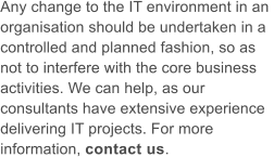 Any change to the IT environment in an  organisation should be undertaken in a  controlled and planned fashion, so as  not to interfere with the core business  activities. We can help, as our  consultants have extensive experience  delivering IT projects. For more  information, contact us.
