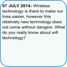 07 JULY 2014: Wireless technology is there to make our lives easier, however this relatively new technology does not come without dangers. What do you really know about wifi technology?