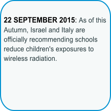 22 SEPTEMBER 2015: As of this Autumn, Israel and Italy are officially recommending schools reduce children's exposures to wireless radiation.