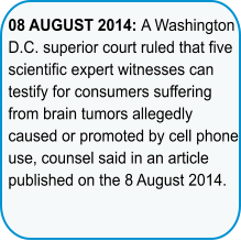 08 AUGUST 2014: A Washington D.C. superior court ruled that five scientific expert witnesses can testify for consumers suffering from brain tumors allegedly caused or promoted by cell phone use, counsel said in an article published on the 8 August 2014.