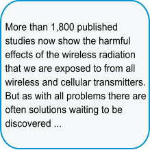 More than 1,800 published studies now show the harmful effects of the wireless radiation that we are exposed to from all wireless and cellular transmitters. But as with all problems there are often solutions waiting to be discovered ...